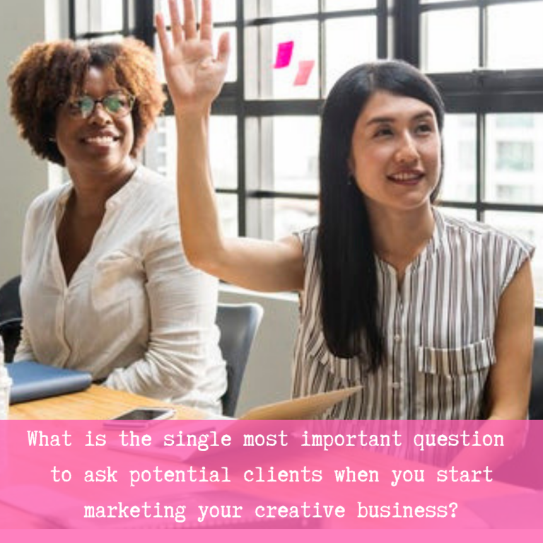 What is the single most important question to ask potential clients when you start marketing your creative business? It is so simple - and signicant.