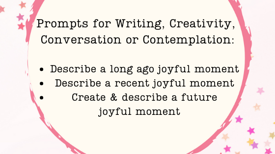 Writing prompts may be used for creativity, converstion or contemplation. Describing joyful moments helps us remember and create new ones, for example.
