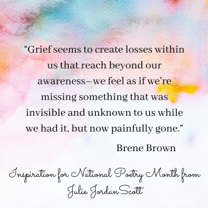 """Brene Brown quote on an abstract water color background: """"Grief seems to create losses within us that reach beyond our awareness - we feel as if we're missing something that was invisible and unknown to us while we had it, but now painfully gone."""" How does this quote inspire your poetry and creativity?"""