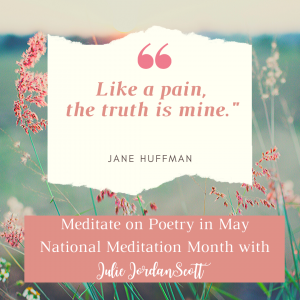 "From Jane Huffman's poem comes the first line for meditation: ""Like a pain, the truth is mine."" It is from Ms. Huffman's poem. ""The Rest"" which you may find a link to in the article."