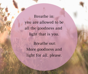 Writing and meditation: Breathe in: you are allowed to be all the goodness and light that is you. Breathe out, More goodness and light for all, please.`
