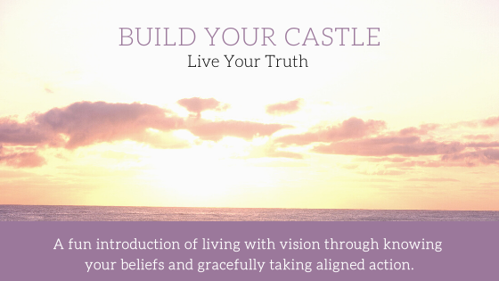 Build Your Castle. Live Your Truth! A sky at sunset with clouds in the air echo sentiments from Henry David Thoreau.  This title graphic also suggests a fun introduction of living with vision through knowing your beliefs and gracefully taking aligned action as a result.
