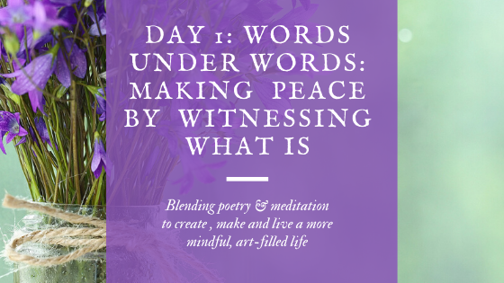 "Day 1: a vase of irises shares how the words under words will be made more peaceful when we make peace through witnessing ""what is"" , blending poetry and meditation to create, make and live a more mindful, art-filled life."