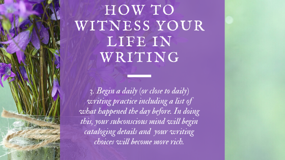 At the center of all good writing is a daily (or close to daily) writing practice. One way to stay in the witness is to make a list of what happened the day before during your writing practice time. When we do so, our subconscious mind will begin cataloguing details and your writing choices will become richer.