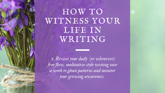 Final Step: Revisit your daily (or whenever close to daily) free flow, meditative style writing once a week to glean life patterns, creative patterns and celebrate your growing awareness of witness.
