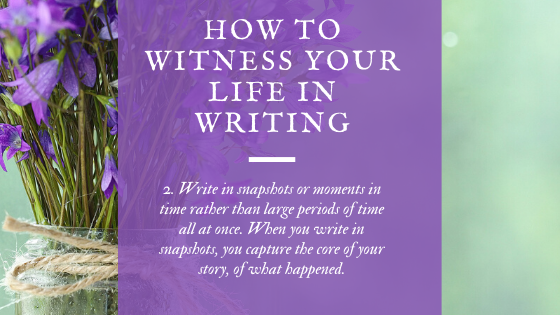 "There is a beautiful shade of green, slightly mottled with purple on the other side of the vase of irises. Step 2 is ""Write in snapshots or moments in time rather than large periods of time all at once. When you write in snapshots you capture the core of your story, of the ""what happened."""