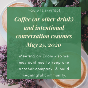 "Coffee cups and flowers with the message ""You are invited. Coffee and intentional conversation resumes May 25, 2020. We meet on Zoom at 1:30 PM Pacific time Monday through Saturday in order to keep one another company during this uncertain time and together we build meaningful community."""