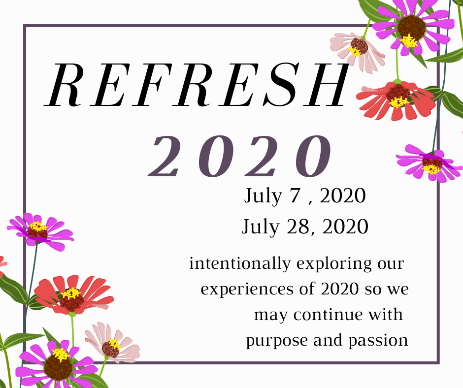 Refresh 2020 is written in large letters, followed by the dates - July 7, 2020 through July 28, 2020. the words Intentionally exploring our experiences so we may continue with purpose and passion. Flowers and a purple frame highlight.