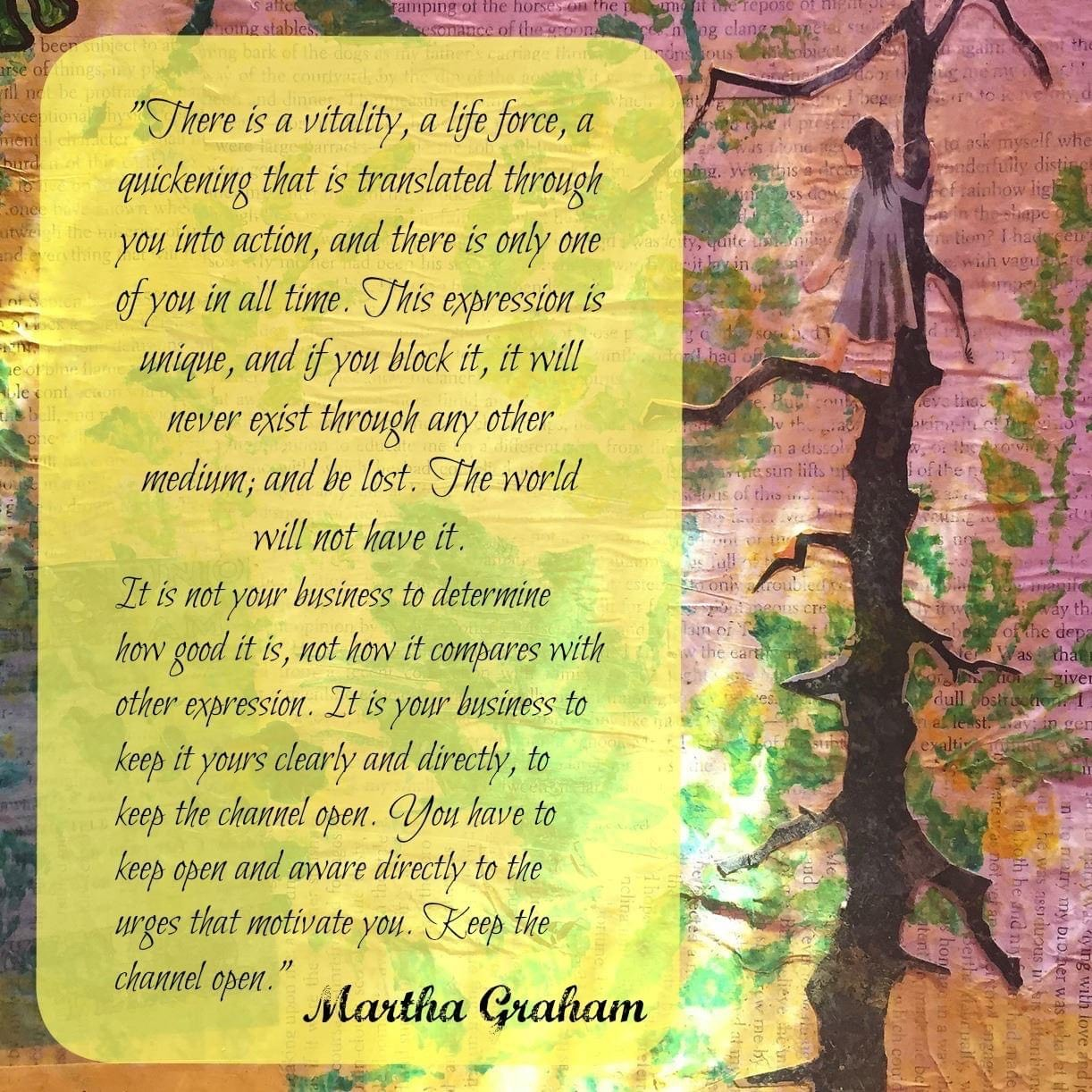 Mixed media art of a girl climbing a tree with the Martha Graham quote, There is a vitality, a life force, an energy, a quickening, that is translated through you into action, and because there is only one of you in all time, this expression is unique, and if you block it, it will never exist through any other medium and will be lost.""
